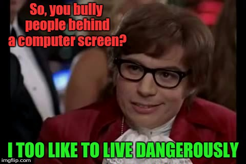 The Internet Today. | So, you bully people behind a computer screen? I TOO LIKE TO LIVE DANGEROUSLY | image tagged in memes,i too like to live dangerously,internet trolls | made w/ Imgflip meme maker