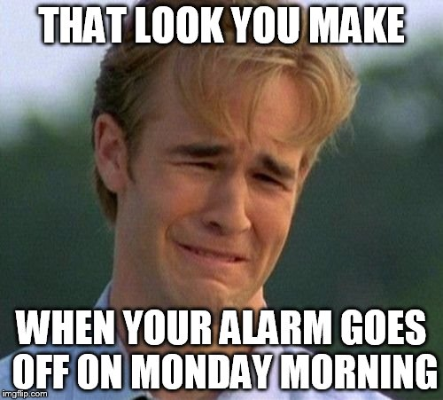 1990s First World Problems Meme | THAT LOOK YOU MAKE WHEN YOUR ALARM GOES OFF ON MONDAY MORNING | image tagged in memes,1990s first world problems | made w/ Imgflip meme maker