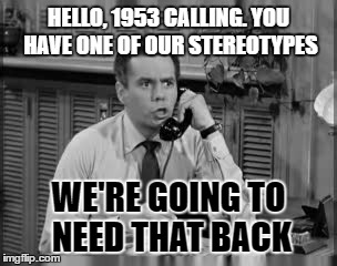 HELLO, 1953 CALLING. YOU HAVE ONE OF OUR STEREOTYPES WE'RE GOING TO NEED THAT BACK | made w/ Imgflip meme maker