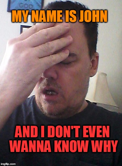 face palm | MY NAME IS JOHN AND I DON'T EVEN WANNA KNOW WHY | image tagged in face palm | made w/ Imgflip meme maker