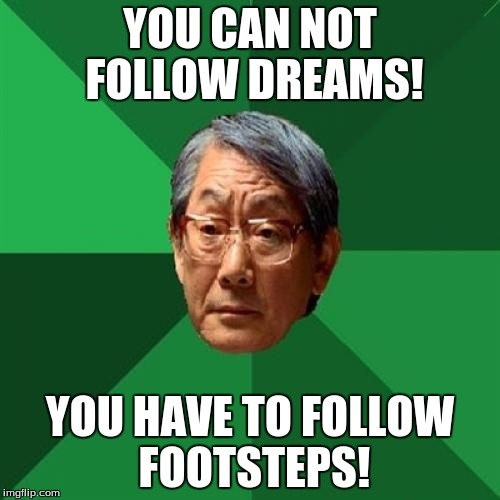 High Expectations Asian Father Meme | YOU CAN NOT FOLLOW DREAMS! YOU HAVE TO FOLLOW FOOTSTEPS! | image tagged in memes,high expectations asian father,meme,funny | made w/ Imgflip meme maker