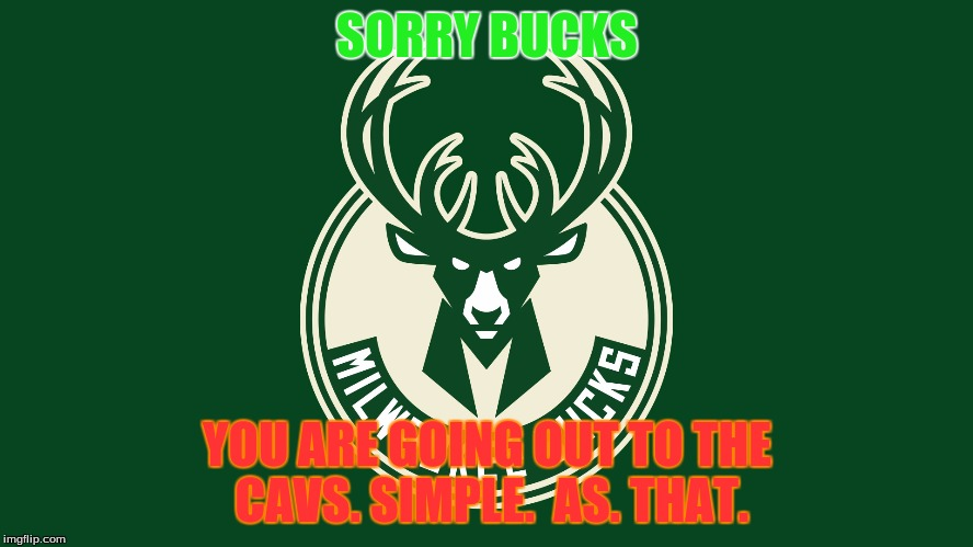 If Bucks Win |  SORRY BUCKS; YOU ARE GOING OUT TO THE CAVS. SIMPLE.  AS. THAT. | image tagged in true story bro | made w/ Imgflip meme maker