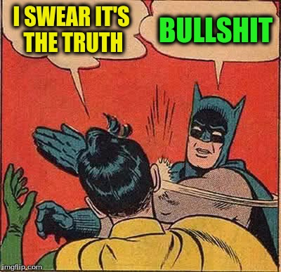 Batman Slapping Robin Meme | I SWEAR IT'S THE TRUTH BULLSHIT | image tagged in memes,batman slapping robin | made w/ Imgflip meme maker