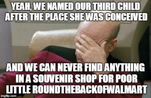 Captain Picard Facepalm Meme | YEAH, WE NAMED OUR THIRD CHILD AFTER THE PLACE SHE WAS CONCEIVED AND WE CAN NEVER FIND ANYTHING IN A SOUVENIR SHOP FOR POOR LITTLE ROUNDTHEB | image tagged in memes,captain picard facepalm | made w/ Imgflip meme maker
