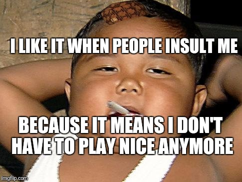 Hispanic Baby Smoking | I LIKE IT WHEN PEOPLE INSULT ME BECAUSE IT MEANS I DON'T HAVE TO PLAY NICE ANYMORE | image tagged in hispanic baby smoking,scumbag | made w/ Imgflip meme maker