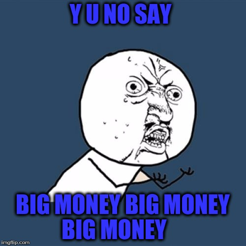 Y U No Meme | Y U NO SAY BIG MONEY BIG MONEY BIG MONEY | image tagged in memes,y u no | made w/ Imgflip meme maker