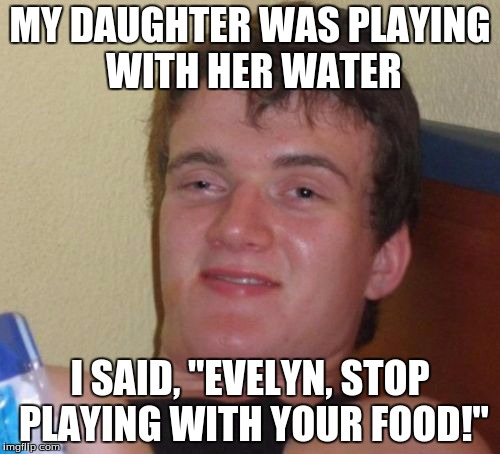 "10 Guy Meme | MY DAUGHTER WAS PLAYING WITH HER WATER I SAID, ""EVELYN, STOP PLAYING WITH YOUR FOOD!"" 