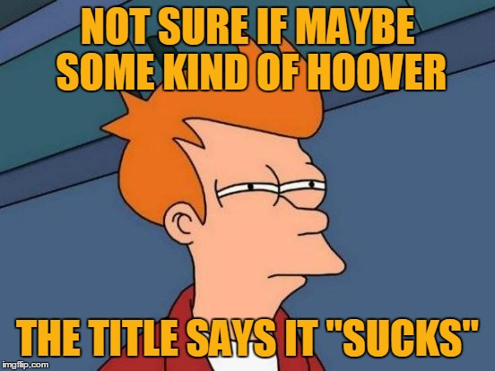 "Futurama Fry Meme | NOT SURE IF MAYBE SOME KIND OF HOOVER THE TITLE SAYS IT ""SUCKS"" 