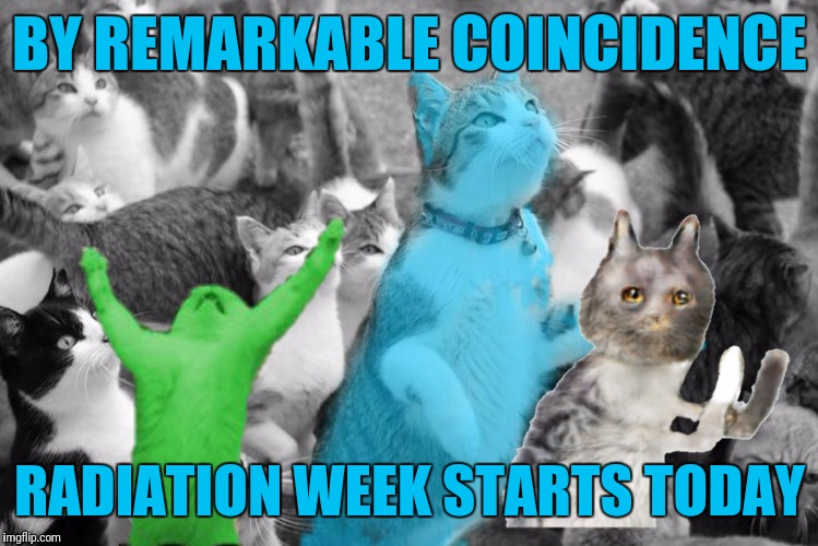 BY REMARKABLE COINCIDENCE RADIATION WEEK STARTS TODAY | made w/ Imgflip meme maker