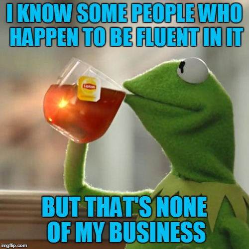 But Thats None Of My Business Meme | I KNOW SOME PEOPLE WHO HAPPEN TO BE FLUENT IN IT BUT THAT'S NONE OF MY BUSINESS | image tagged in memes,but thats none of my business,kermit the frog | made w/ Imgflip meme maker