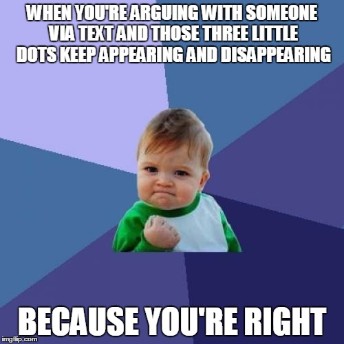 Success Kid Meme | WHEN YOU'RE ARGUING WITH SOMEONE VIA TEXT AND THOSE THREE LITTLE DOTS KEEP APPEARING AND DISAPPEARING BECAUSE YOU'RE RIGHT | image tagged in memes,success kid | made w/ Imgflip meme maker