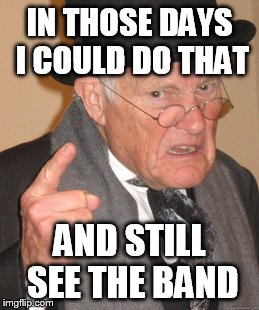 Back In My Day Meme | IN THOSE DAYS I COULD DO THAT AND STILL SEE THE BAND | image tagged in memes,back in my day | made w/ Imgflip meme maker