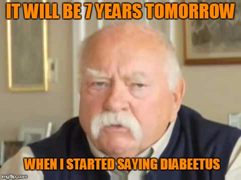 Diabetes pronunciation awareness. | IT WILL BE 7 YEARS TOMORROW WHEN I STARTED SAYING DIABEETUS | image tagged in diabeetus | made w/ Imgflip meme maker