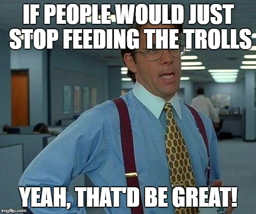 That Would Be Great Meme | IF PEOPLE WOULD JUST STOP FEEDING THE TROLLS YEAH, THAT'D BE GREAT! | image tagged in memes,that would be great | made w/ Imgflip meme maker
