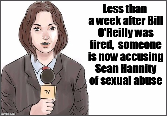 reporter | Less than a week after Bill O'Reilly was fired,  someone is now accusing Sean Hannity of sexual abuse | image tagged in reporter | made w/ Imgflip meme maker