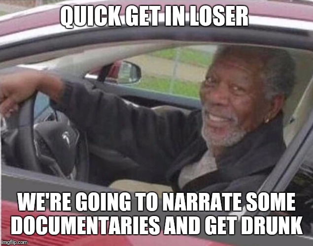 The Only Way To Go (Morgan Freeman Week- A rrt2590 Event) | QUICK GET IN LOSER WE'RE GOING TO NARRATE SOME DOCUMENTARIES AND GET DRUNK | image tagged in funny,memes,morgan freeman,narrate,documentary,morgan freeman week | made w/ Imgflip meme maker