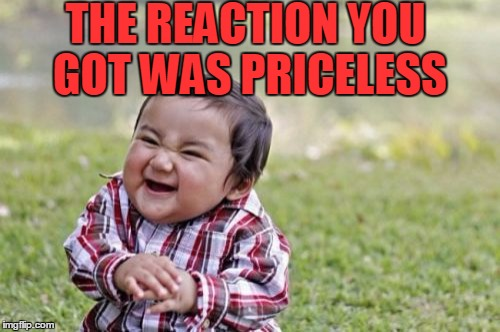 Evil Toddler Meme | THE REACTION YOU GOT WAS PRICELESS | image tagged in memes,evil toddler | made w/ Imgflip meme maker