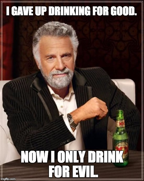 The Most Interesting Man In The World Meme | I GAVE UP DRINKING FOR GOOD. NOW I ONLY DRINK FOR EVIL. | image tagged in memes,the most interesting man in the world | made w/ Imgflip meme maker