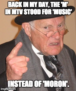 Back In My Day Meme | BACK IN MY DAY, THE 'M' IN MTV STOOD FOR 'MUSIC' INSTEAD OF 'MORON'. | image tagged in memes,back in my day | made w/ Imgflip meme maker