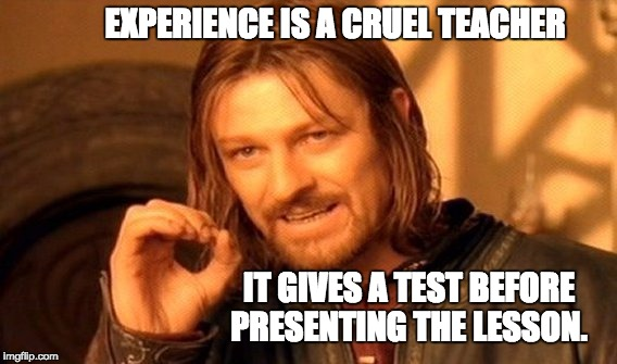 One Does Not Simply Meme | EXPERIENCE IS A CRUEL TEACHER IT GIVES A TEST BEFORE PRESENTING THE LESSON. | image tagged in memes,one does not simply | made w/ Imgflip meme maker