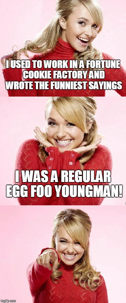 for you young 'uns: he was an old skool comedian | I USED TO WORK IN A FORTUNE COOKIE FACTORY AND WROTE THE FUNNIEST SAYINGS I WAS A REGULAR EGG FOO YOUNGMAN! | image tagged in hayden red pun,bad pun hayden panettiere,memes,bad joke,fortune cookie,chinese food | made w/ Imgflip meme maker