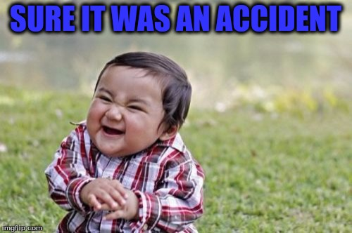 Evil Toddler Meme | SURE IT WAS AN ACCIDENT | image tagged in memes,evil toddler | made w/ Imgflip meme maker