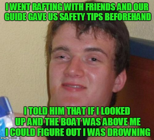 safety simplified, right? | I WENT RAFTING WITH FRIENDS AND OUR GUIDE GAVE US SAFETY TIPS BEFOREHAND I TOLD HIM THAT IF I LOOKED UP AND THE BOAT WAS ABOVE ME I COULD FI | image tagged in memes,10 guy | made w/ Imgflip meme maker
