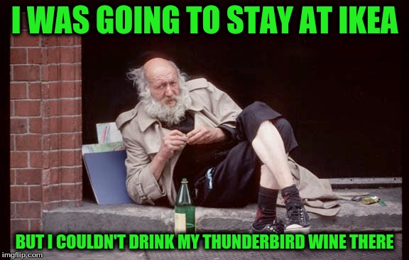 I WAS GOING TO STAY AT IKEA BUT I COULDN'T DRINK MY THUNDERBIRD WINE THERE | made w/ Imgflip meme maker