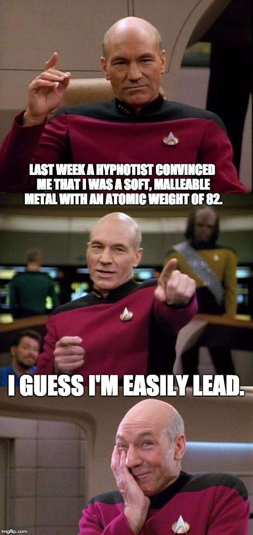 Bad Pun Picard | LAST WEEK A HYPNOTIST CONVINCED ME THAT I WAS A SOFT, MALLEABLE METAL WITH AN ATOMIC WEIGHT OF 82. I GUESS I'M EASILY LEAD. | image tagged in bad pun picard | made w/ Imgflip meme maker
