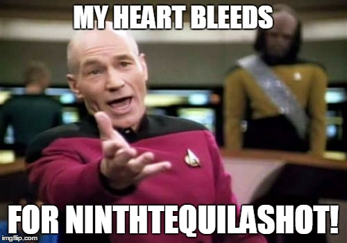 Picard Wtf Meme | MY HEART BLEEDS FOR NINTHTEQUILASHOT! | image tagged in memes,picard wtf | made w/ Imgflip meme maker