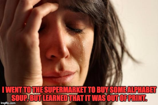 First World Problems Meme | I WENT TO THE SUPERMARKET TO BUY SOME ALPHABET SOUP, BUT LEARNED THAT IT WAS OUT OF PRINT. | image tagged in memes,first world problems | made w/ Imgflip meme maker