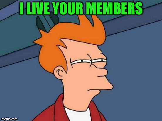 Futurama Fry Meme | I LIVE YOUR MEMBERS | image tagged in memes,futurama fry | made w/ Imgflip meme maker