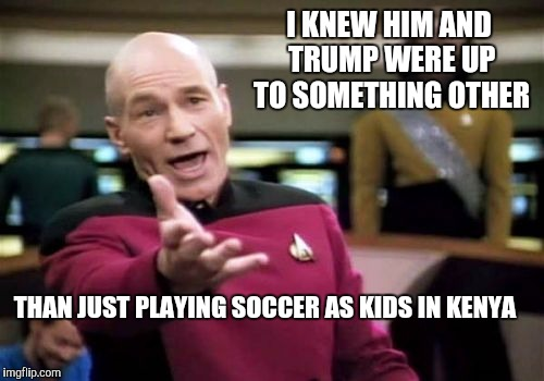 Picard Wtf Meme | I KNEW HIM AND TRUMP WERE UP TO SOMETHING OTHER THAN JUST PLAYING SOCCER AS KIDS IN KENYA | image tagged in memes,picard wtf | made w/ Imgflip meme maker