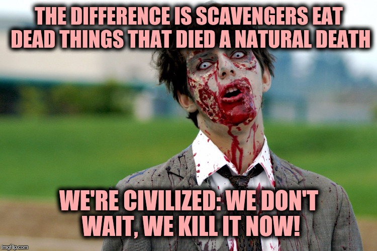 Zombie guy | THE DIFFERENCE IS SCAVENGERS EAT DEAD THINGS THAT DIED A NATURAL DEATH WE'RE CIVILIZED: WE DON'T WAIT, WE KILL IT NOW! | image tagged in zombie guy | made w/ Imgflip meme maker