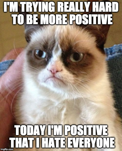 At least he's trying. | I'M TRYING REALLY HARD TO BE MORE POSITIVE TODAY I'M POSITIVE THAT I HATE EVERYONE | image tagged in memes,positive,positive thinking,grumpy cat,bacon | made w/ Imgflip meme maker
