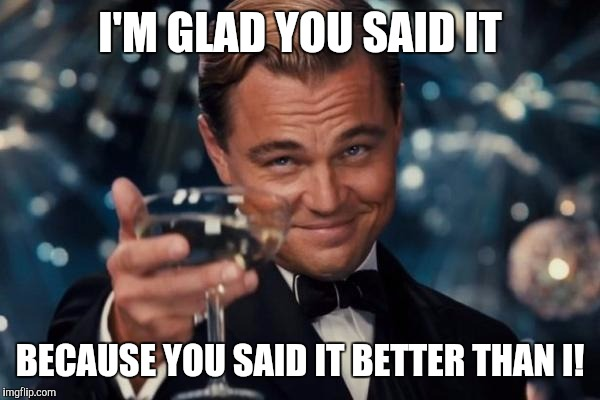 Leonardo Dicaprio Cheers Meme | I'M GLAD YOU SAID IT BECAUSE YOU SAID IT BETTER THAN I! | image tagged in memes,leonardo dicaprio cheers | made w/ Imgflip meme maker