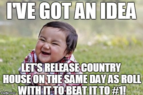 Evil Toddler Meme | I'VE GOT AN IDEA LET'S RELEASE COUNTRY HOUSE ON THE SAME DAY AS ROLL WITH IT TO BEAT IT TO #1! | image tagged in memes,evil toddler | made w/ Imgflip meme maker