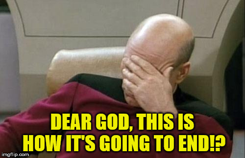 Captain Picard Facepalm Meme | DEAR GOD, THIS IS HOW IT'S GOING TO END!? | image tagged in memes,captain picard facepalm | made w/ Imgflip meme maker