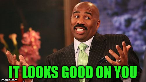 Steve Harvey Meme | IT LOOKS GOOD ON YOU | image tagged in memes,steve harvey | made w/ Imgflip meme maker