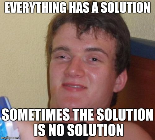 10 Guy Meme | EVERYTHING HAS A SOLUTION SOMETIMES THE SOLUTION IS NO SOLUTION | image tagged in memes,10 guy | made w/ Imgflip meme maker