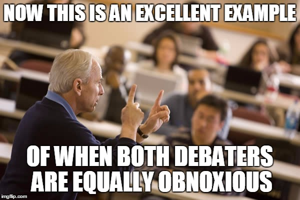 NOW THIS IS AN EXCELLENT EXAMPLE OF WHEN BOTH DEBATERS ARE EQUALLY OBNOXIOUS | made w/ Imgflip meme maker