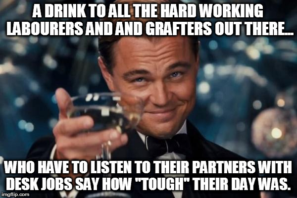 "Leonardo Dicaprio Cheers Meme | A DRINK TO ALL THE HARD WORKING LABOURERS AND AND GRAFTERS OUT THERE... WHO HAVE TO LISTEN TO THEIR PARTNERS WITH DESK JOBS SAY HOW ""TOUGH""  