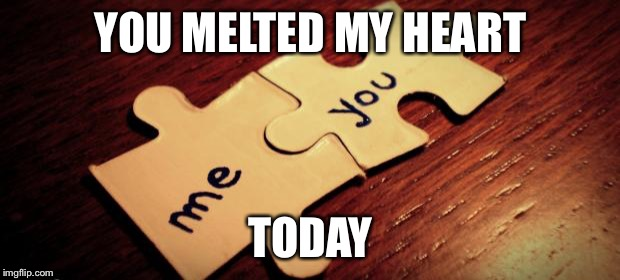 puzzle love | YOU MELTED MY HEART TODAY | image tagged in puzzle love | made w/ Imgflip meme maker