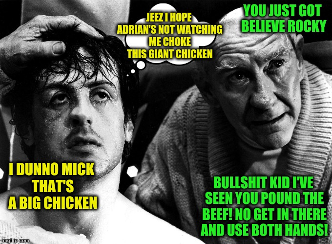 YOU JUST GOT BELIEVE ROCKY BULLSHIT KID I'VE SEEN YOU POUND THE BEEF! NO GET IN THERE AND USE BOTH HANDS! I DUNNO MICK THAT'S A BIG CHICKEN  | made w/ Imgflip meme maker