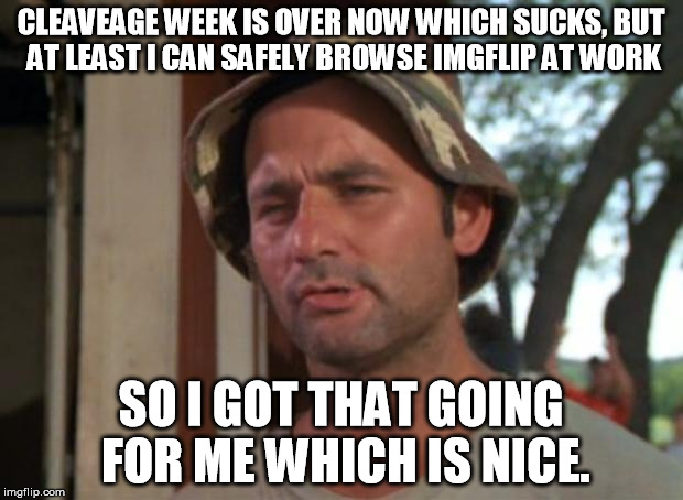 sending off cleavage week | CLEAVEAGE WEEK IS OVER NOW WHICH SUCKS, BUT AT LEAST I CAN SAFELY BROWSE IMGFLIP AT WORK SO I GOT THAT GOING FOR ME WHICH IS NICE. | image tagged in memes,so i got that goin for me which is nice,cleavage week,maybe don't view nsfw | made w/ Imgflip meme maker