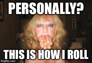 PERSONALLY? THIS IS HOW I ROLL | made w/ Imgflip meme maker