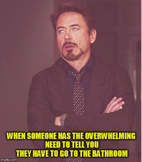 Face You Make Robert Downey Jr Meme | WHEN SOMEONE HAS THE OVERWHELMING NEED TO TELL YOU THEY HAVE TO GO TO THE BATHROOM | image tagged in memes,face you make robert downey jr | made w/ Imgflip meme maker