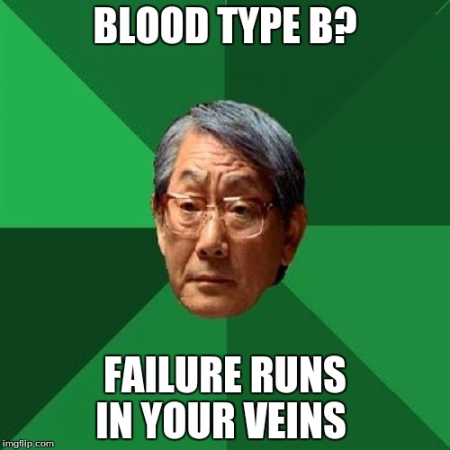 High Expectations Asian Father Meme | BLOOD TYPE B? FAILURE RUNS IN YOUR VEINS | image tagged in memes,high expectations asian father | made w/ Imgflip meme maker