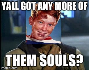 THEM SOULS | YALL GOT ANY MORE OF THEM SOULS? | image tagged in memes,yall got any more of,ginger | made w/ Imgflip meme maker