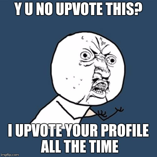 Y U No Meme | Y U NO UPVOTE THIS? I UPVOTE YOUR PROFILE ALL THE TIME | image tagged in memes,y u no | made w/ Imgflip meme maker